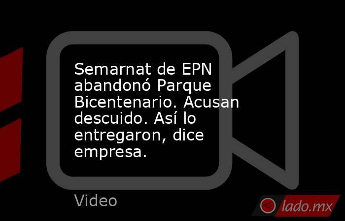 Semarnat de EPN abandonó Parque Bicentenario. Acusan descuido. Así lo entregaron, dice empresa.. Noticias en tiempo real