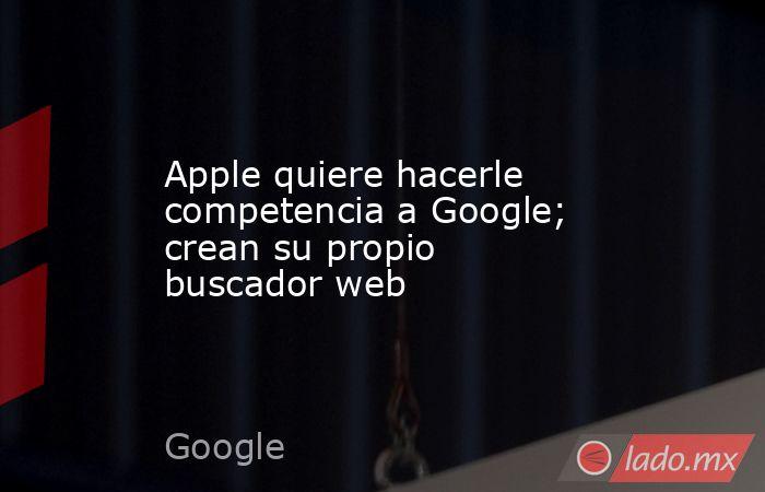 Apple quiere hacerle competencia a Google; crean su propio buscador web. Noticias en tiempo real