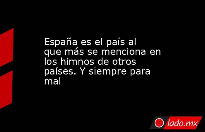 España es el país al que más se menciona en los himnos de otros países. Y siempre para mal. Noticias en tiempo real