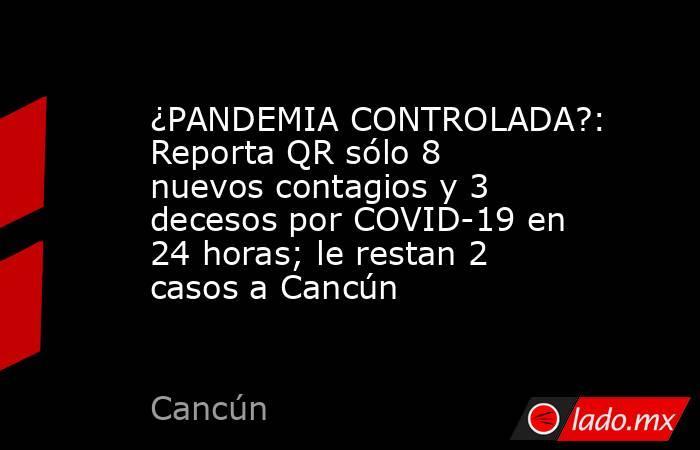 ¿PANDEMIA CONTROLADA?: Reporta QR sólo 8 nuevos contagios y 3 decesos por COVID-19 en 24 horas; le restan 2 casos a Cancún. Noticias en tiempo real