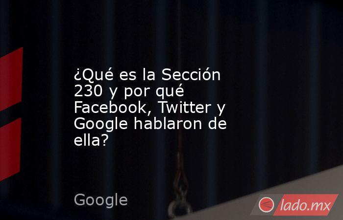 ¿Qué es la Sección 230 y por qué Facebook, Twitter y Google hablaron de ella?. Noticias en tiempo real