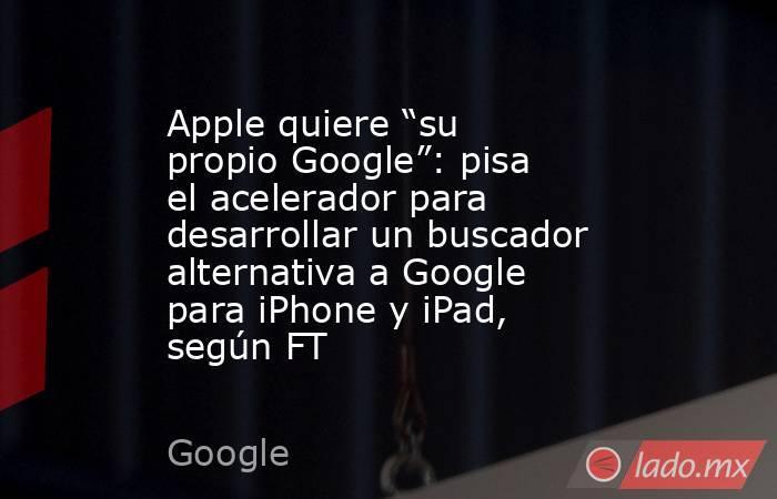 """Apple quiere """"su propio Google"""": pisa el acelerador para desarrollar un buscador alternativa a Google para iPhone y iPad, según FT. Noticias en tiempo real"""