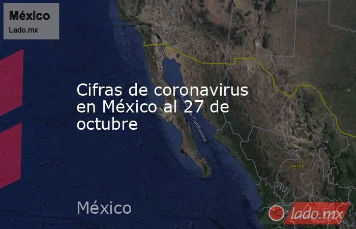 Cifras de coronavirus en México al 27 de octubre. Noticias en tiempo real