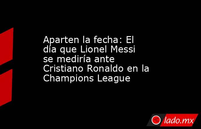 Aparten la fecha: El día que Lionel Messi se mediría ante Cristiano Ronaldo en la Champions League. Noticias en tiempo real