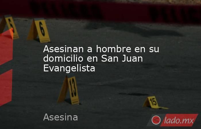 Asesinan a hombre en su domicilio en San Juan Evangelista. Noticias en tiempo real