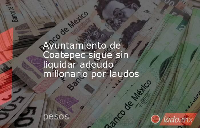 Ayuntamiento de Coatepec sigue sin liquidar adeudo millonario por laudos. Noticias en tiempo real