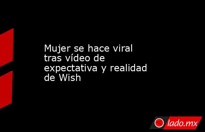 Mujer se hace viral tras vídeo de expectativa y realidad de Wish. Noticias en tiempo real
