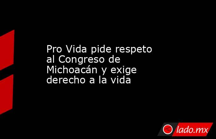 Pro Vida pide respeto al Congreso de Michoacán y exige derecho a la vida. Noticias en tiempo real