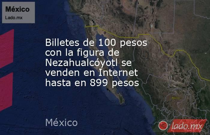 Billetes de 100 pesos con la figura de Nezahualcóyotl se venden en Internet hasta en 899 pesos. Noticias en tiempo real