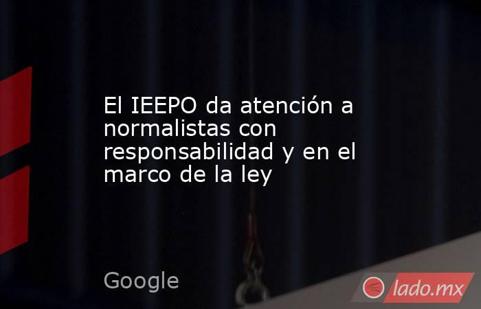 El IEEPO da atención a normalistas con responsabilidad y en el marco de la ley. Noticias en tiempo real