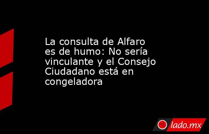 La consulta de Alfaro es de humo: No sería vinculante y el Consejo Ciudadano está en congeladora. Noticias en tiempo real