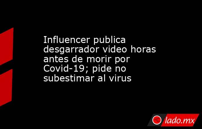 Influencer publica desgarrador video horas antes de morir por Covid-19; pide no subestimar al virus. Noticias en tiempo real