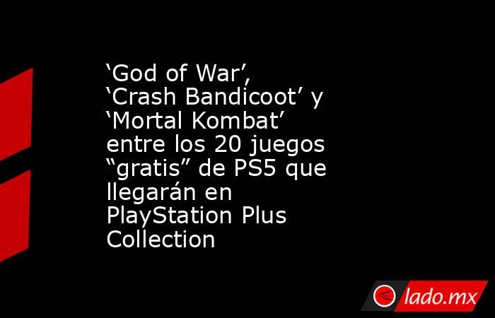 "'God of War', 'Crash Bandicoot' y 'Mortal Kombat' entre los 20 juegos ""gratis"" de PS5 que llegarán en PlayStation Plus Collection. Noticias en tiempo real"