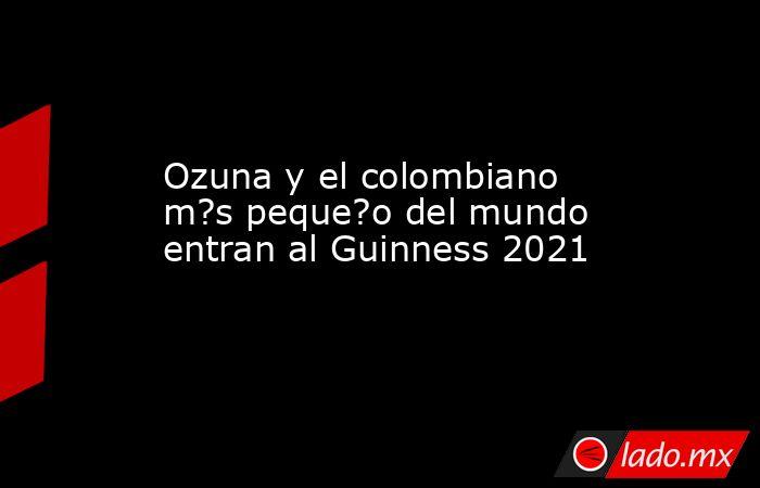 Ozuna y el colombiano m?s peque?o del mundo entran al Guinness 2021. Noticias en tiempo real