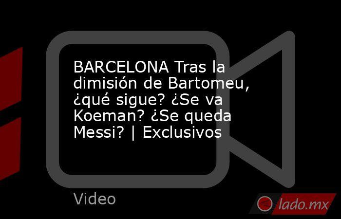 BARCELONA Tras la dimisión de Bartomeu, ¿qué sigue? ¿Se va Koeman? ¿Se queda Messi?   Exclusivos. Noticias en tiempo real