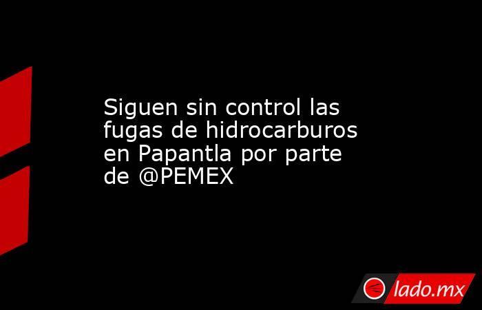 Siguen sin control las fugas de hidrocarburos en Papantla por parte de @PEMEX. Noticias en tiempo real