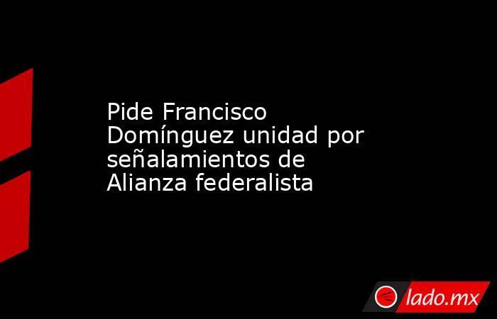 Pide Francisco Domínguez unidad por señalamientos de Alianza federalista. Noticias en tiempo real