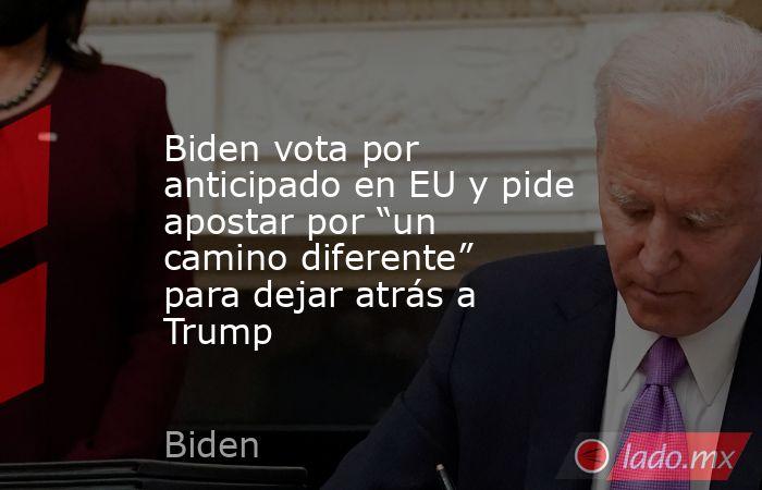 """Biden vota por anticipado en EU y pide apostar por """"un camino diferente"""" para dejar atrás a Trump. Noticias en tiempo real"""