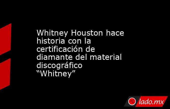 """Whitney Houston hace historia con la certificación de diamante del material discográfico """"Whitney"""". Noticias en tiempo real"""