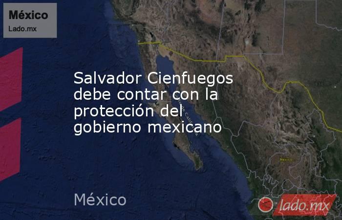 Salvador Cienfuegos debe contar con la protección del gobierno mexicano. Noticias en tiempo real