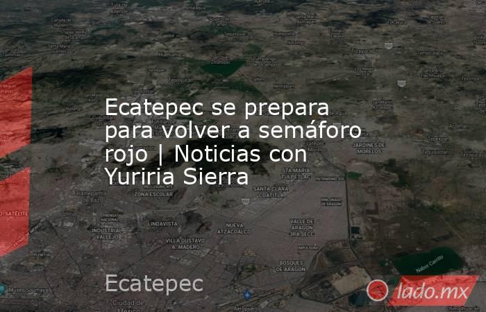 Ecatepec se prepara para volver a semáforo rojo   Noticias con Yuriria Sierra. Noticias en tiempo real