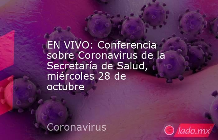 EN VIVO: Conferencia sobre Coronavirus de la Secretaría de Salud, miércoles 28 de octubre. Noticias en tiempo real