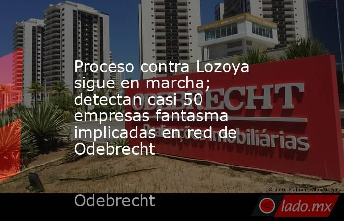 Proceso contra Lozoya sigue en marcha; detectan casi 50 empresas fantasma implicadas en red de Odebrecht. Noticias en tiempo real