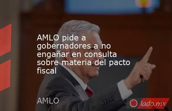 AMLO pide a gobernadores a no engañar en consulta sobre materia del pacto fiscal. Noticias en tiempo real