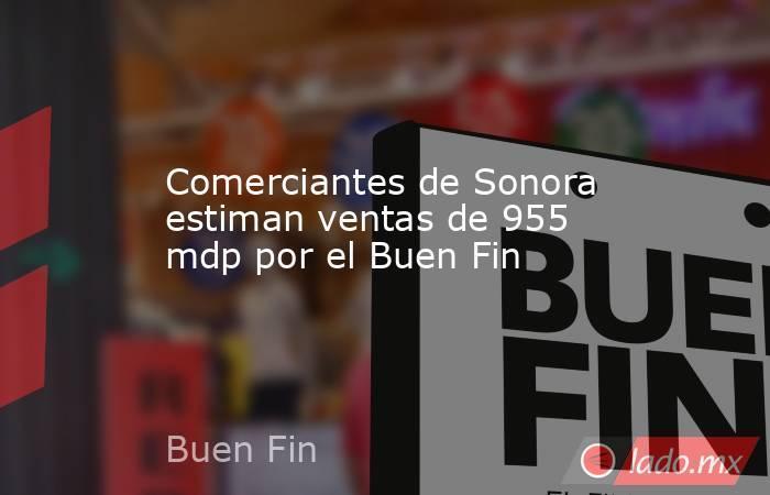 Comerciantes de Sonora estiman ventas de 955 mdp por el Buen Fin. Noticias en tiempo real