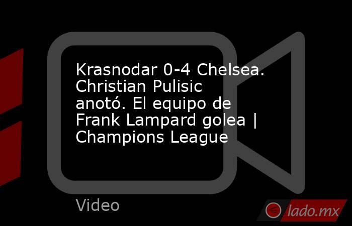 Krasnodar 0-4 Chelsea. Christian Pulisic anotó. El equipo de Frank Lampard golea | Champions League. Noticias en tiempo real