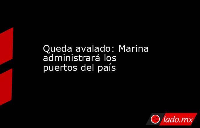 Queda avalado: Marina administrará los puertos del país. Noticias en tiempo real