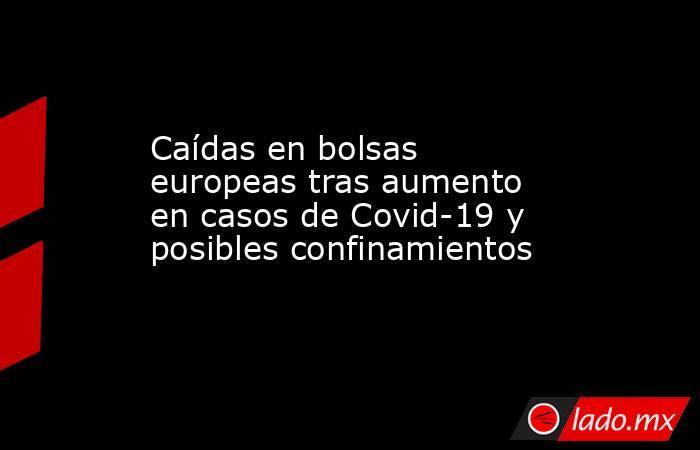 Caídas en bolsas europeas tras aumento en casos de Covid-19 y posibles confinamientos. Noticias en tiempo real