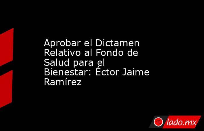 Aprobar el Dictamen Relativo al Fondo de Salud para el Bienestar: Éctor Jaime Ramírez. Noticias en tiempo real