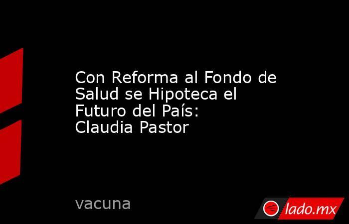 Con Reforma al Fondo de Salud se Hipoteca el Futuro del País: Claudia Pastor. Noticias en tiempo real