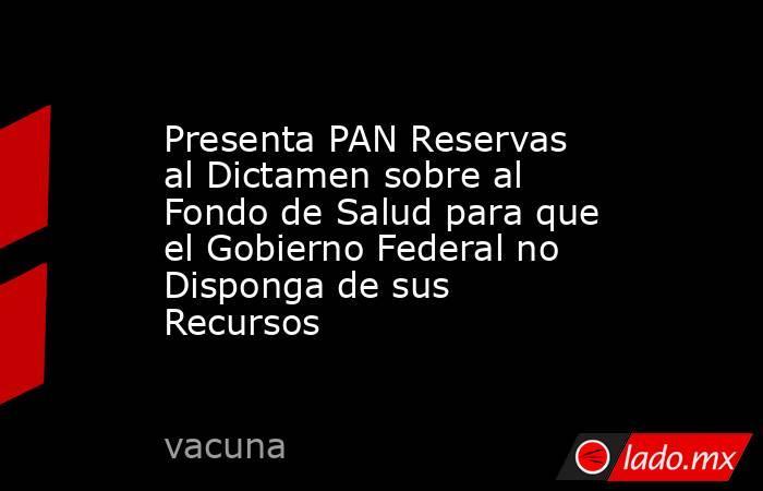 Presenta PAN Reservas al Dictamen sobre al Fondo de Salud para que el Gobierno Federal no Disponga de sus Recursos. Noticias en tiempo real