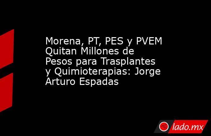 Morena, PT, PES y PVEM Quitan Millones de Pesos para Trasplantes y Quimioterapias: Jorge Arturo Espadas. Noticias en tiempo real