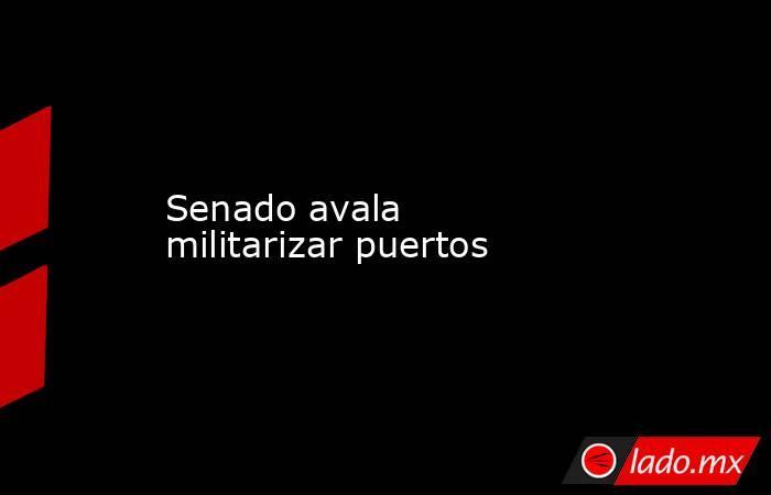 Senado avala militarizar puertos. Noticias en tiempo real