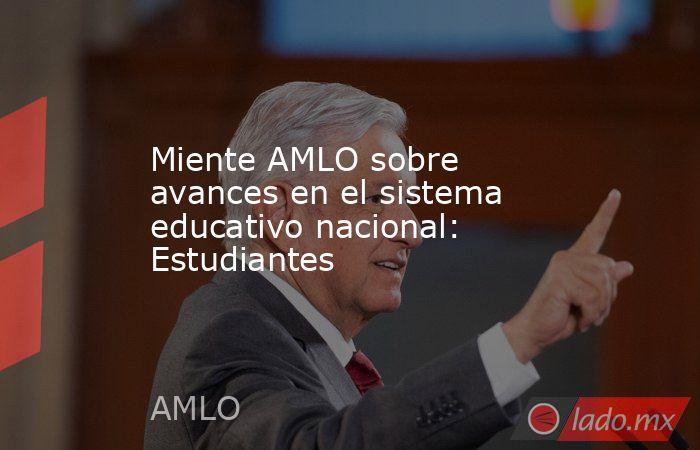 Miente AMLO sobre avances en el sistema educativo nacional: Estudiantes. Noticias en tiempo real