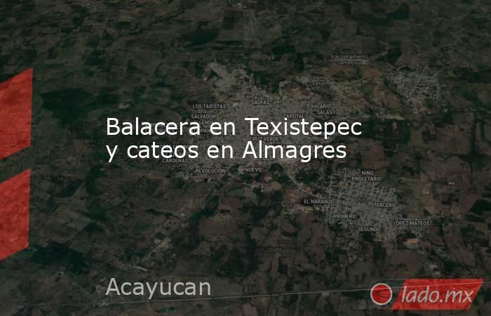 Balacera en Texistepec y cateos en Almagres. Noticias en tiempo real