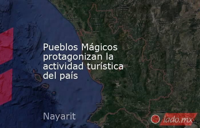 Pueblos Mágicos protagonizan la actividad turística del país. Noticias en tiempo real