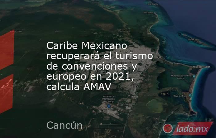 Caribe Mexicano recuperará el turismo de convenciones y europeo en 2021, calcula AMAV. Noticias en tiempo real