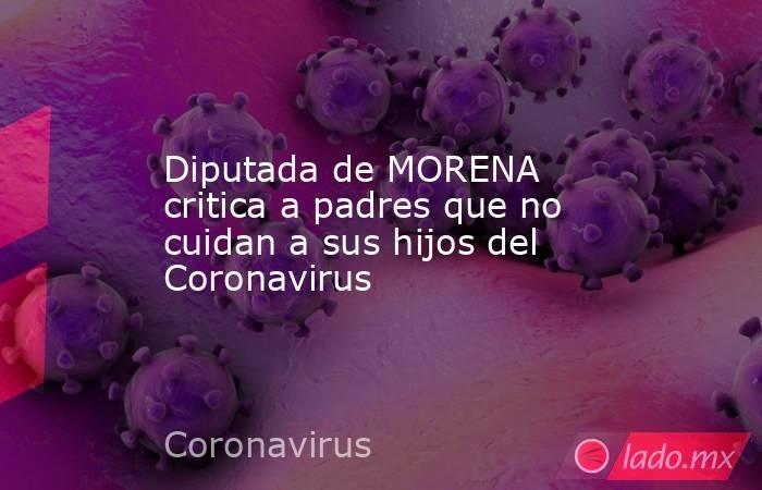 Diputada de MORENA critica a padres que no cuidan a sus hijos del Coronavirus. Noticias en tiempo real