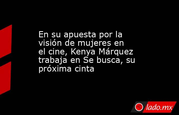 En su apuesta por la visión de mujeres en el cine, Kenya Márquez trabaja en Se busca, su próxima cinta. Noticias en tiempo real