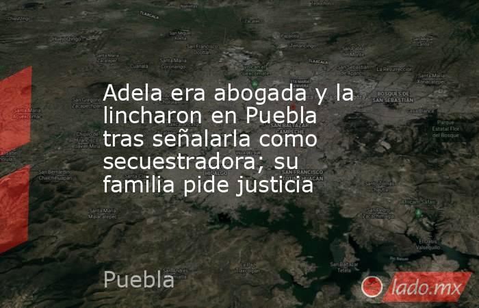 Adela era abogada y la lincharon en Puebla tras señalarla como secuestradora; su familia pide justicia. Noticias en tiempo real
