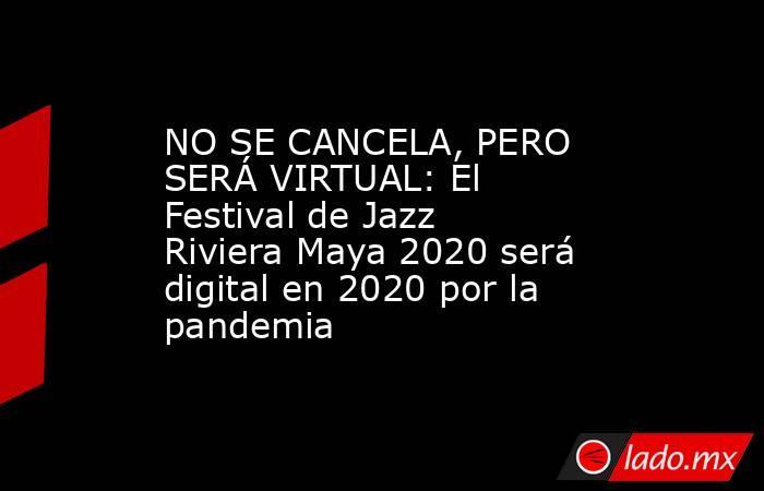 NO SE CANCELA, PERO SERÁ VIRTUAL: El Festival de Jazz Riviera Maya 2020 será digital en 2020 por la pandemia. Noticias en tiempo real