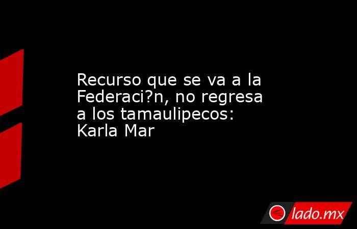 Recurso que se va a la Federaci?n, no regresa a los tamaulipecos: Karla Mar. Noticias en tiempo real