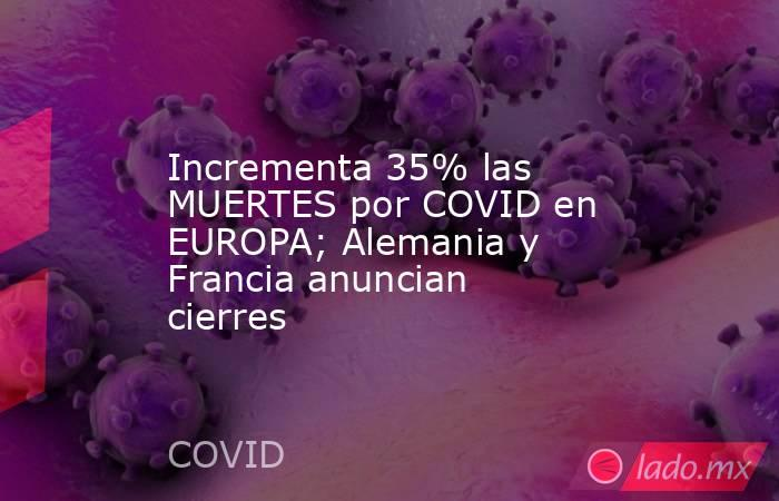 Incrementa 35% las MUERTES por COVID en EUROPA; Alemania y Francia anuncian cierres. Noticias en tiempo real
