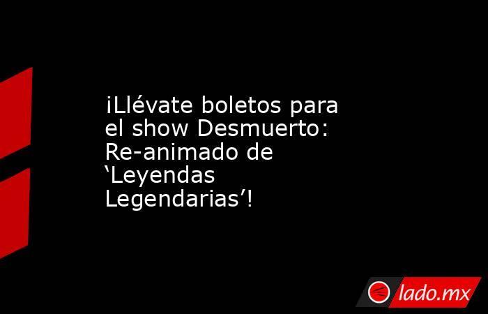 ¡Llévate boletos para el show Desmuerto: Re-animado de 'Leyendas Legendarias'!. Noticias en tiempo real