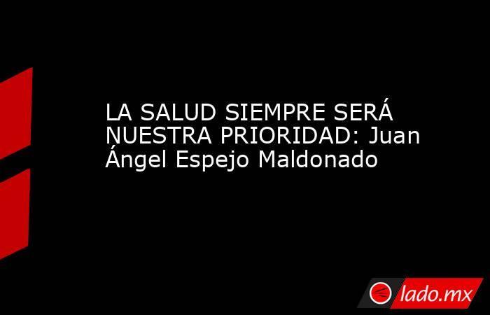 LA SALUD SIEMPRE SERÁ NUESTRA PRIORIDAD: Juan Ángel Espejo Maldonado. Noticias en tiempo real