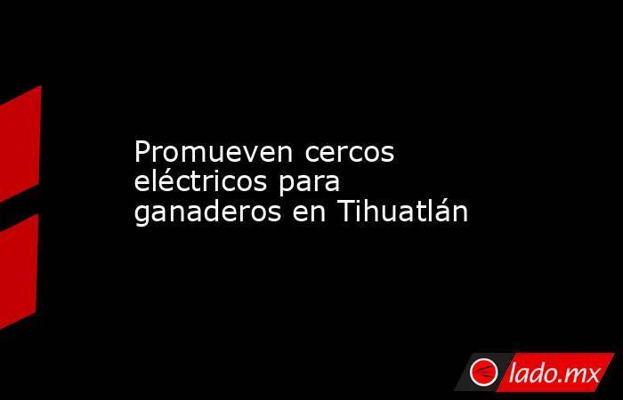 Promueven cercos eléctricos para ganaderos en Tihuatlán. Noticias en tiempo real